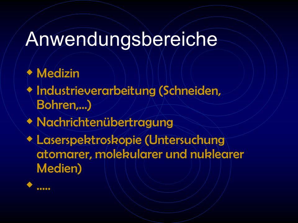 Anwendungsbereiche  Medizin  Industrieverarbeitung (Schneiden, Bohren,...)  Nachrichtenübertragung  Laserspektroskopie (Untersuchung atomarer, molekularer und nuklearer Medien) .....