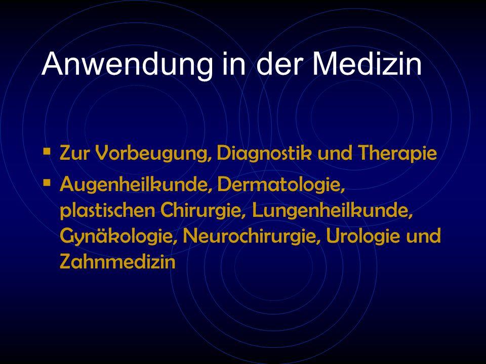 Anwendung in der Medizin  Zur Vorbeugung, Diagnostik und Therapie  Augenheilkunde, Dermatologie, plastischen Chirurgie, Lungenheilkunde, Gynäkologie, Neurochirurgie, Urologie und Zahnmedizin