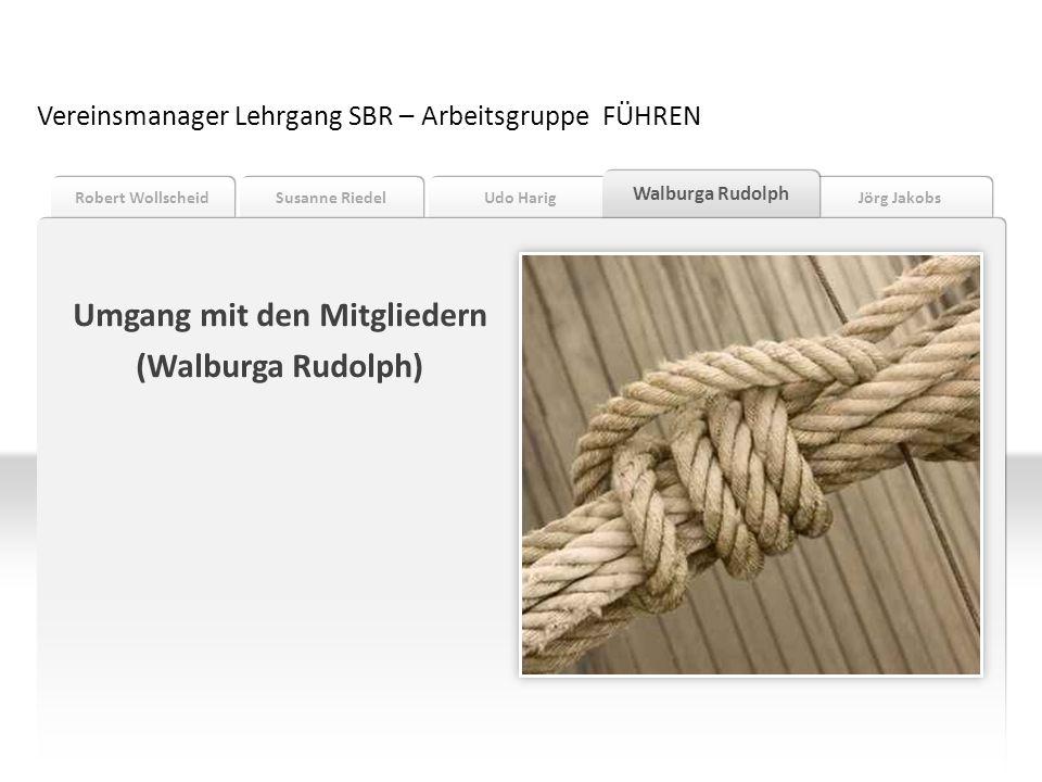 Jörg Jakobs Udo Harig Susanne Riedel Robert Wollscheid Walburga Rudolph Vereinsmanager Lehrgang SBR – Arbeitsgruppe FÜHREN Umgang mit den Mitgliedern
