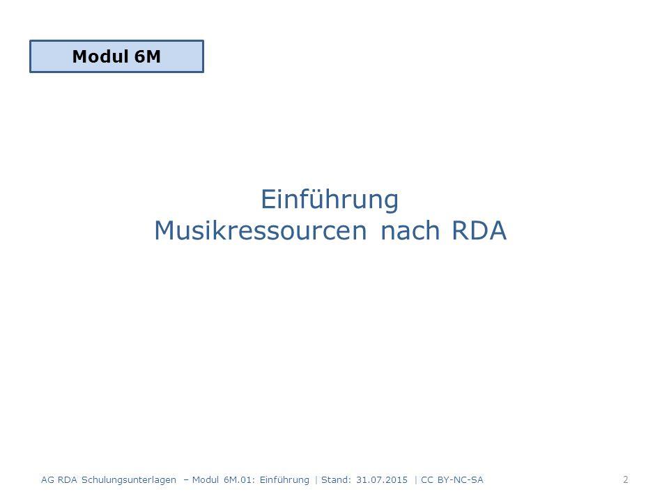 Einführung Musikressourcen nach RDA Modul 6M AG RDA Schulungsunterlagen – Modul 6M.01: Einführung | Stand: 31.07.2015 | CC BY-NC-SA 2