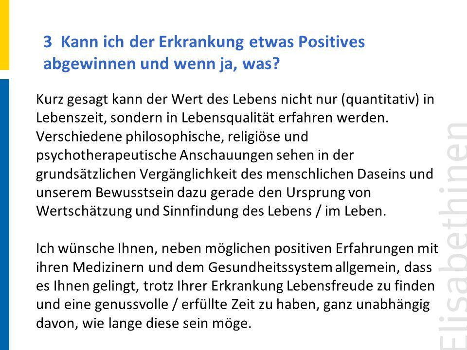 3 Kann ich der Erkrankung etwas Positives abgewinnen und wenn ja, was? Kurz gesagt kann der Wert des Lebens nicht nur (quantitativ) in Lebenszeit, son
