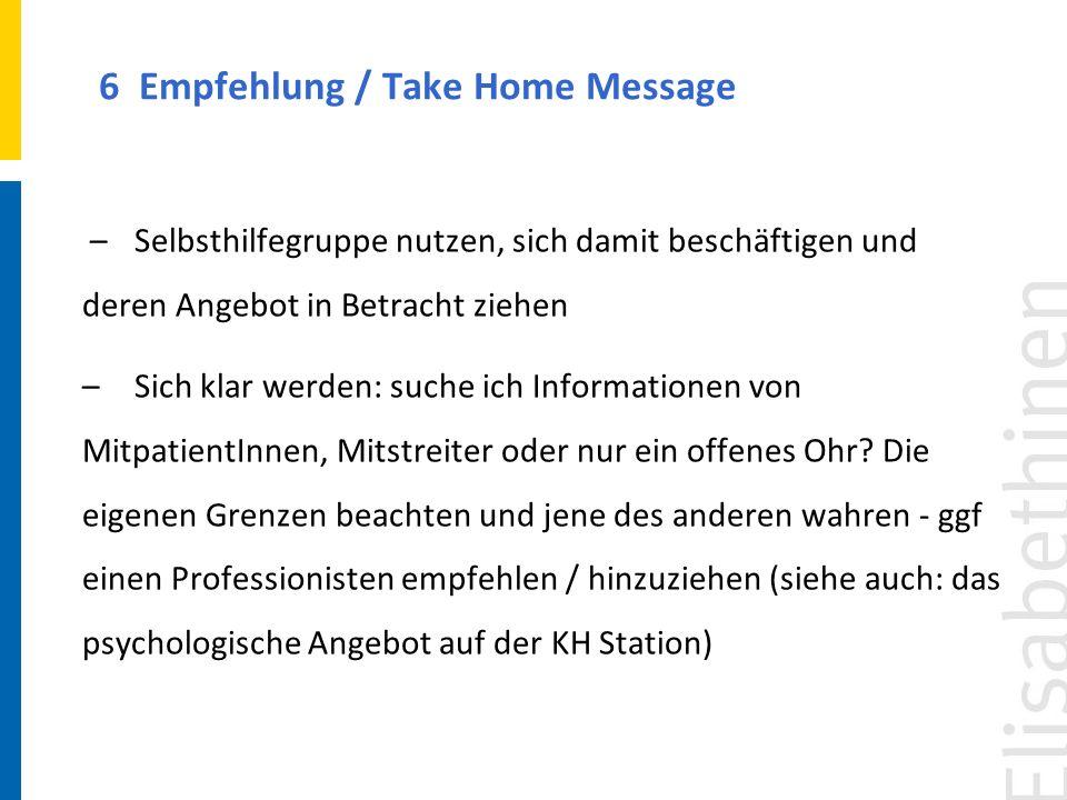 6 Empfehlung / Take Home Message –Selbsthilfegruppe nutzen, sich damit beschäftigen und deren Angebot in Betracht ziehen –Sich klar werden: suche ich