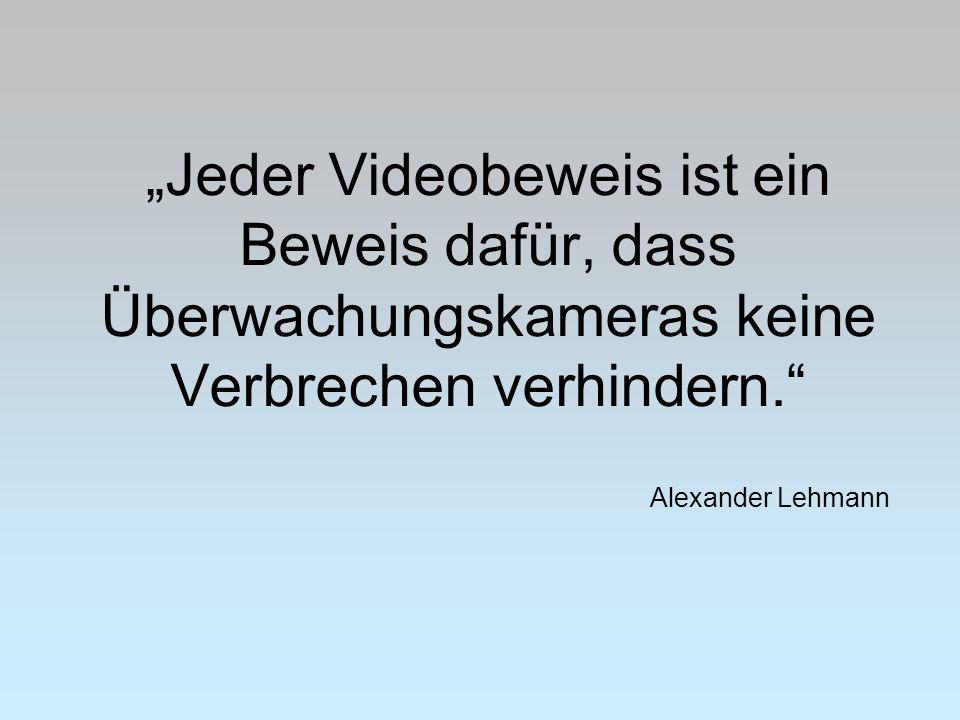 """""""Jeder Videobeweis ist ein Beweis dafür, dass Überwachungskameras keine Verbrechen verhindern. Alexander Lehmann"""