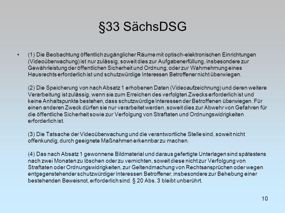 §33 SächsDSG 10 (1) Die Beobachtung öffentlich zugänglicher Räume mit optisch-elektronischen Einrichtungen (Videoüberwachung) ist nur zulässig, soweit