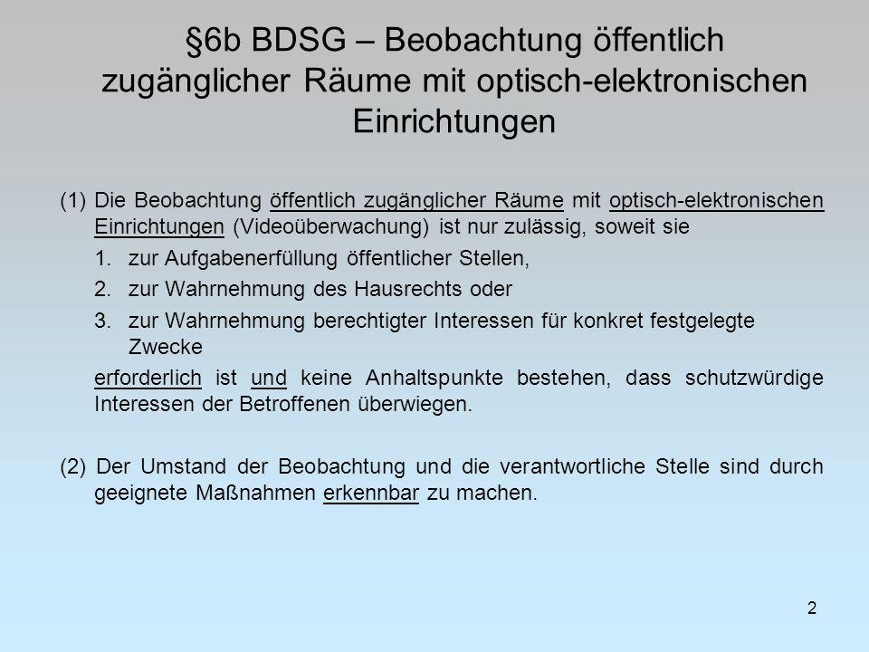 §6b BDSG – Beobachtung öffentlich zugänglicher Räume mit optisch-elektronischen Einrichtungen 2 (1)Die Beobachtung öffentlich zugänglicher Räume mit optisch-elektronischen Einrichtungen (Videoüberwachung) ist nur zulässig, soweit sie 1.