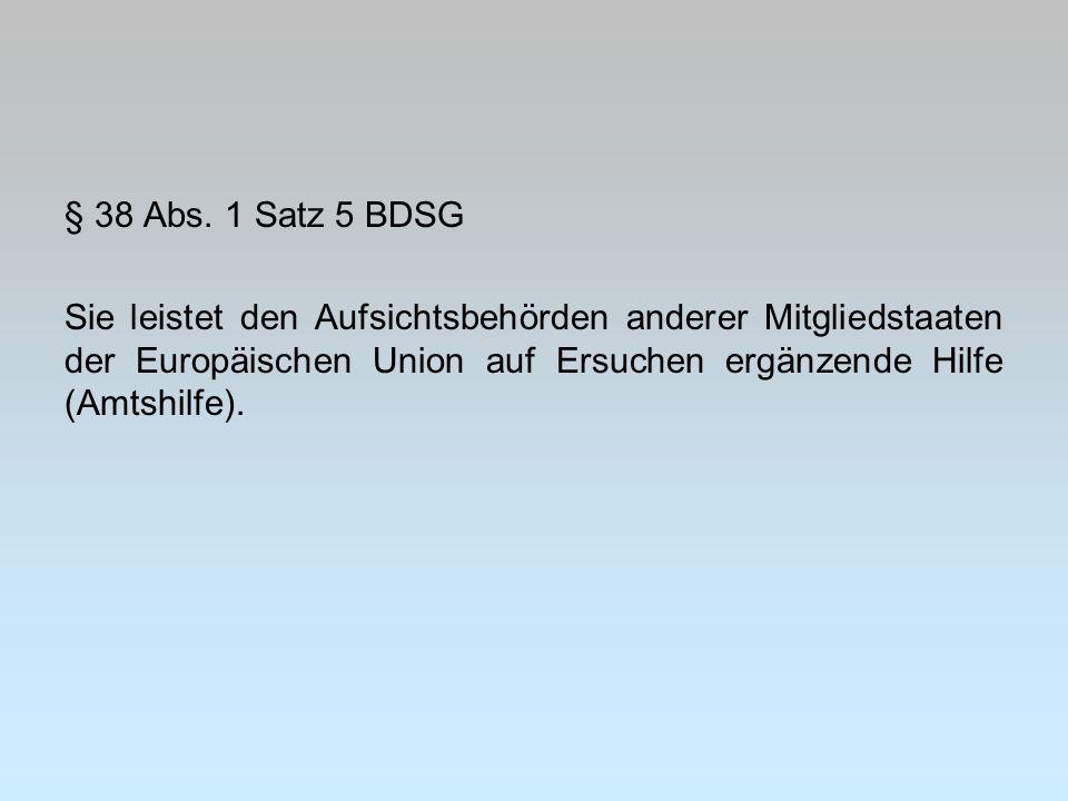 § 38 Abs. 1 Satz 5 BDSG Sie leistet den Aufsichtsbehörden anderer Mitgliedstaaten der Europäischen Union auf Ersuchen ergänzende Hilfe (Amtshilfe).