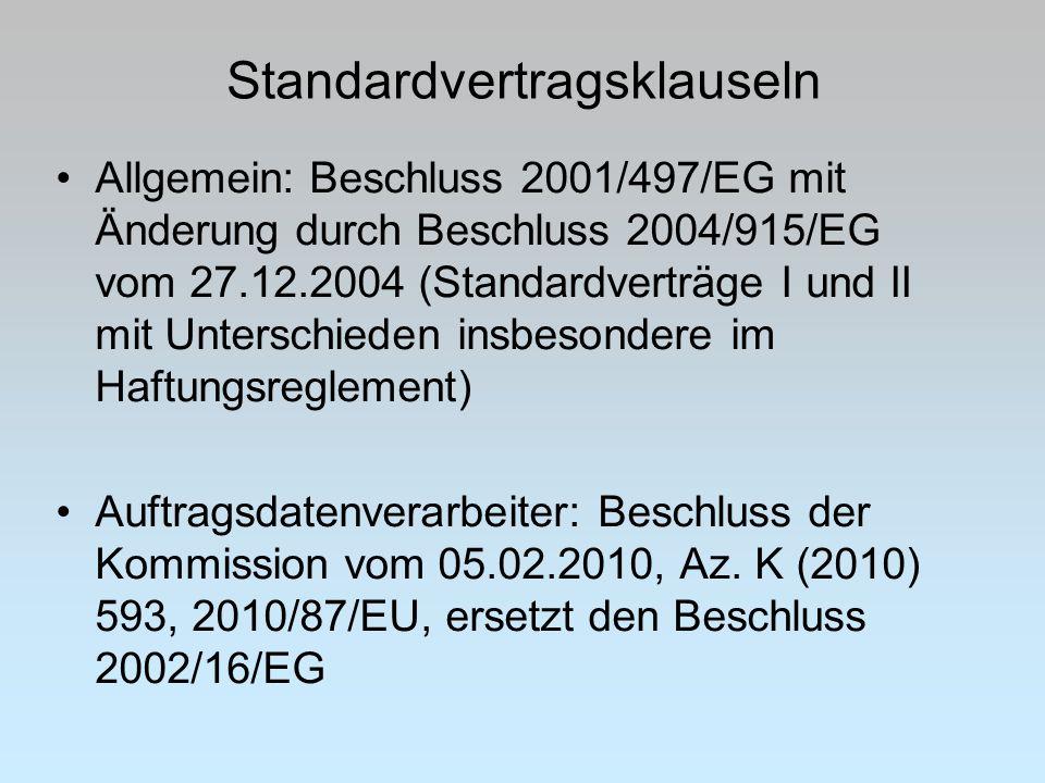 Standardvertragsklauseln Allgemein: Beschluss 2001/497/EG mit Änderung durch Beschluss 2004/915/EG vom 27.12.2004 (Standardverträge I und II mit Unterschieden insbesondere im Haftungsreglement) Auftragsdatenverarbeiter: Beschluss der Kommission vom 05.02.2010, Az.