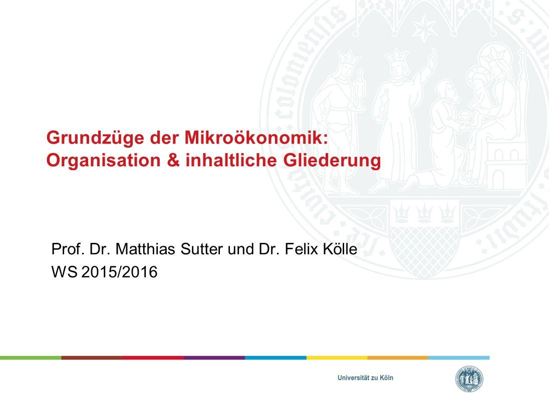 Grundzüge der Mikroökonomik: Organisation & inhaltliche Gliederung Prof. Dr. Matthias Sutter und Dr. Felix Kölle WS 2015/2016
