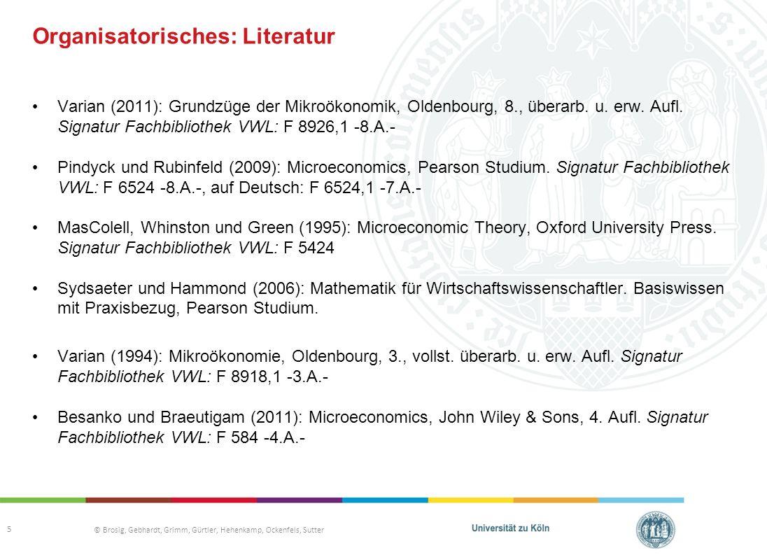 © Brosig, Gebhardt, Grimm, Gürtler, Hehenkamp, Ockenfels, Sutter Organisatorisches: Literatur Varian (2011): Grundzüge der Mikroökonomik, Oldenbourg, 8., überarb.