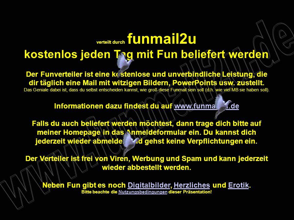 verteilt durch funmail2u kostenlos jeden Tag mit Fun beliefert werden Der Funverteiler ist eine kostenlose und unverbindliche Leistung, die dir täglich eine Mail mit witzigen Bildern, PowerPoints usw.