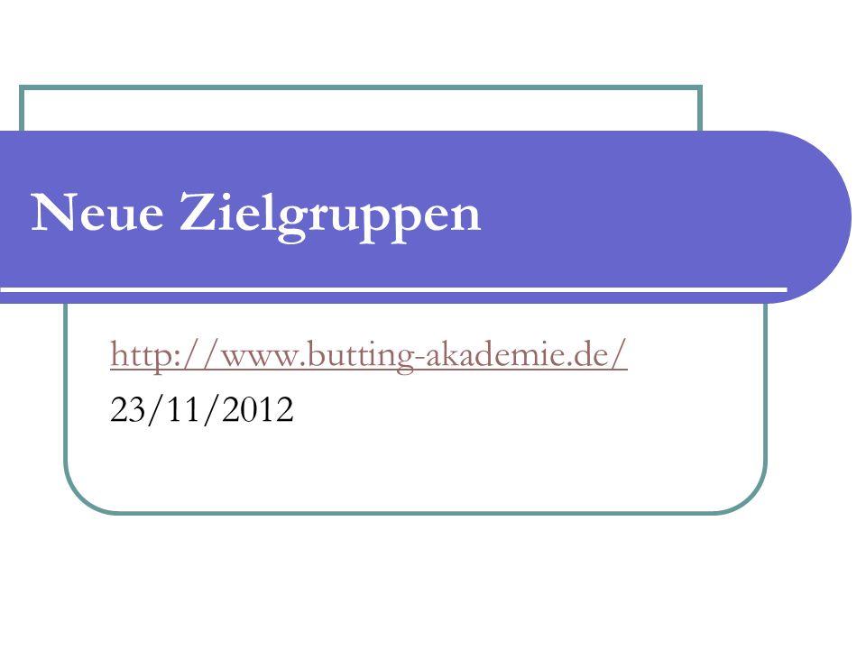 Neue Zielgruppen http://www.butting-akademie.de/ 23/11/2012