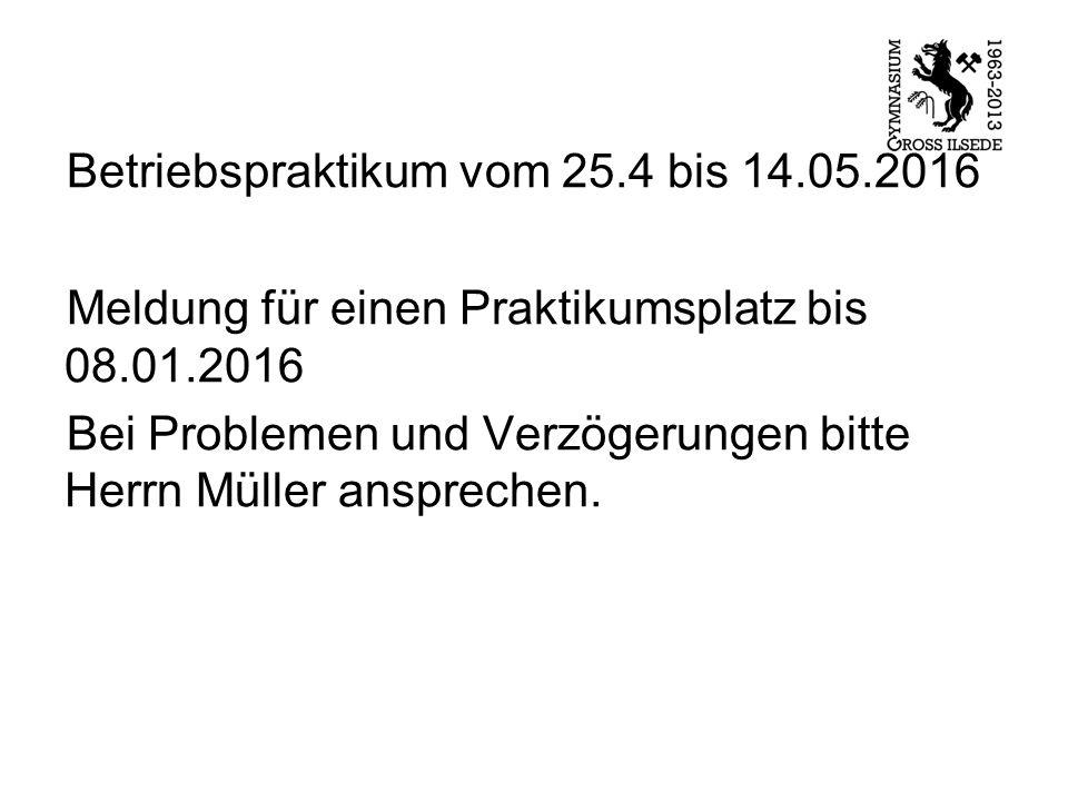 Betriebspraktikum vom 25.4 bis 14.05.2016 Meldung für einen Praktikumsplatz bis 08.01.2016 Bei Problemen und Verzögerungen bitte Herrn Müller ansprech