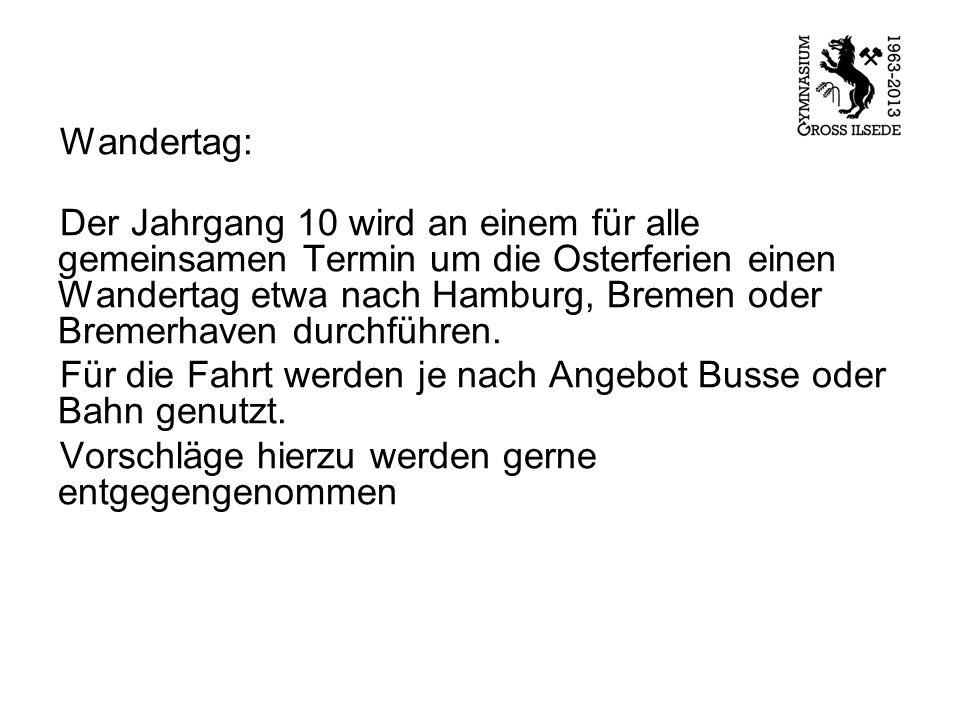 Wandertag: Der Jahrgang 10 wird an einem für alle gemeinsamen Termin um die Osterferien einen Wandertag etwa nach Hamburg, Bremen oder Bremerhaven durchführen.