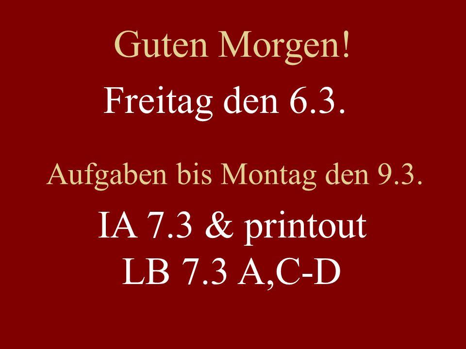 Freitag den 6.3. Aufgaben bis Montag den 9.3. IA 7.3 & printout LB 7.3 A,C-D Guten Morgen!