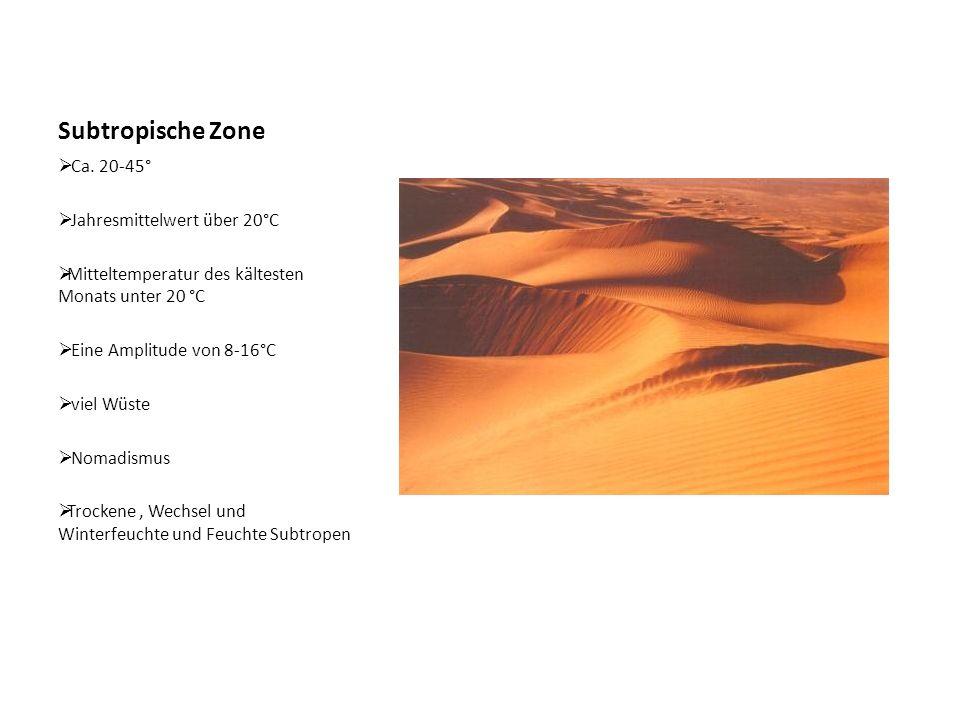 Subtropische Zone  Ca. 20-45°  Jahresmittelwert über 20°C  Mitteltemperatur des kältesten Monats unter 20 °C  Eine Amplitude von 8-16°C  viel Wüs