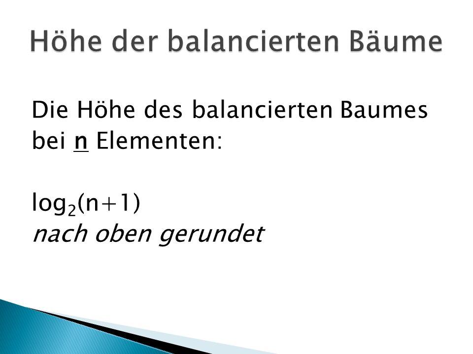 Die Höhe des balancierten Baumes bei n Elementen: log 2 (n+1) nach oben gerundet