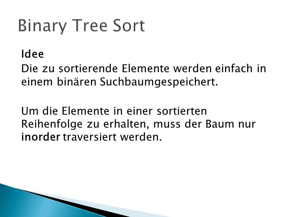 Idee Die zu sortierende Elemente werden einfach in einem binären Suchbaumgespeichert. Um die Elemente in einer sortierten Reihenfolge zu erhalten, mus