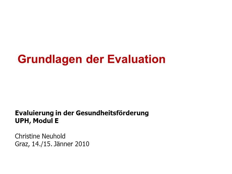 14/15 01 2010 UPH / Modul E Neuhold Christine Grundlagen der Evaluation Evaluierung in der Gesundheitsförderung UPH, Modul E Christine Neuhold Graz, 1