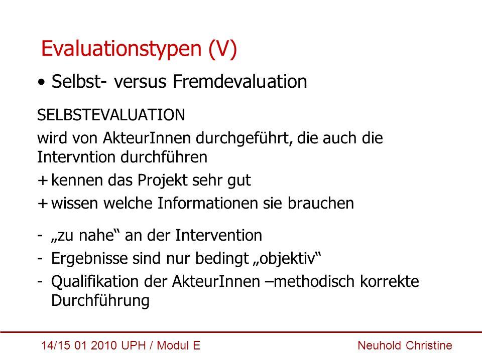 14/15 01 2010 UPH / Modul E Neuhold Christine Evaluationstypen (V) Selbst- versus Fremdevaluation SELBSTEVALUATION wird von AkteurInnen durchgeführt,