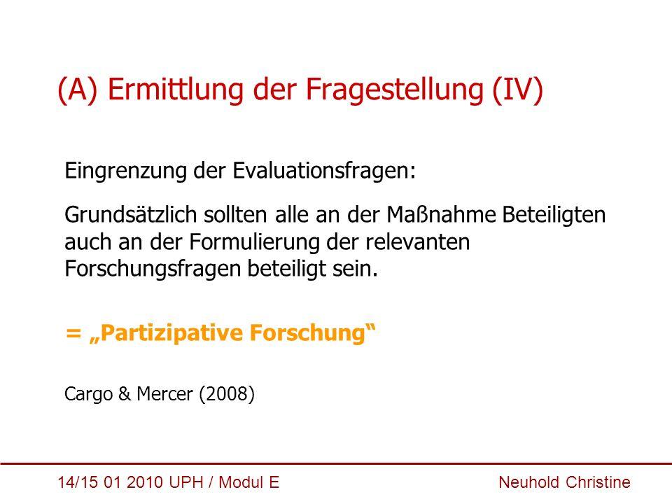 14/15 01 2010 UPH / Modul E Neuhold Christine (A) Ermittlung der Fragestellung (IV) Eingrenzung der Evaluationsfragen: Grundsätzlich sollten alle an d