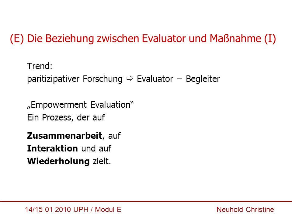 14/15 01 2010 UPH / Modul E Neuhold Christine (E) Die Beziehung zwischen Evaluator und Maßnahme (I) Trend: paritizipativer Forschung  Evaluator = Beg