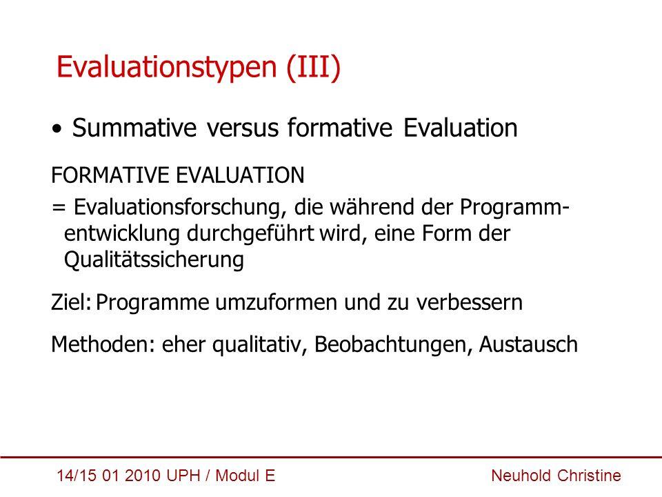 14/15 01 2010 UPH / Modul E Neuhold Christine Evaluationstypen (IV) Summative versus formative Evaluation SUMMATIVE EVALUATION = zusammenfassende Beurteilung einer Intervention, nach Abschluss eines Programms Ziel:Bewertung der Programmwirkung