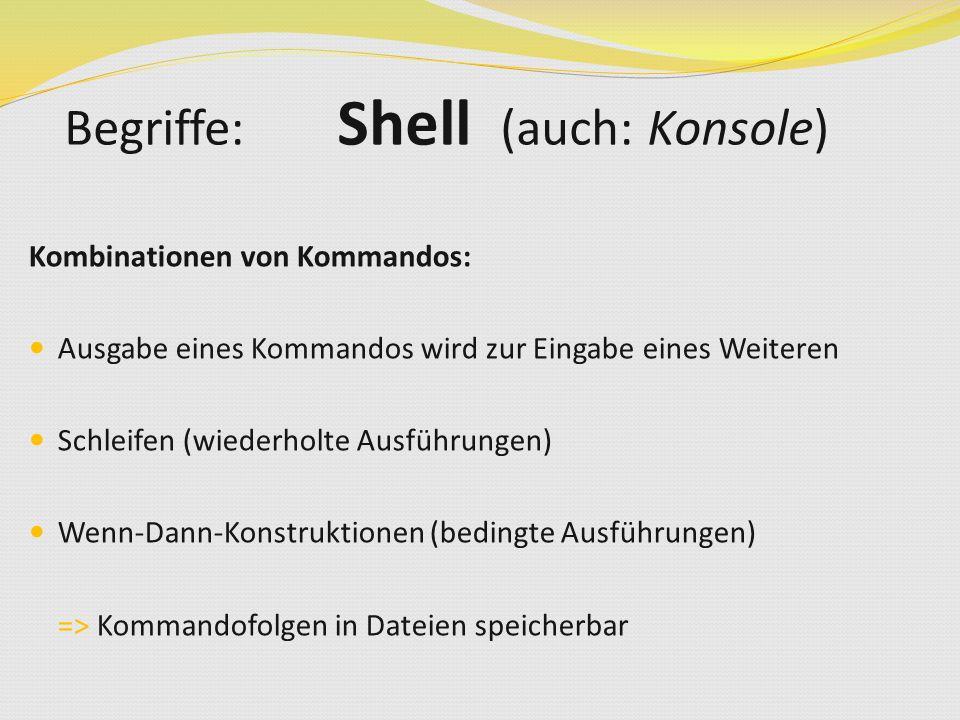 Kombinationen von Kommandos: Ausgabe eines Kommandos wird zur Eingabe eines Weiteren Schleifen (wiederholte Ausführungen) Wenn-Dann-Konstruktionen (bedingte Ausführungen) => Kommandofolgen in Dateien speicherbar Begriffe: Shell (auch: Konsole)
