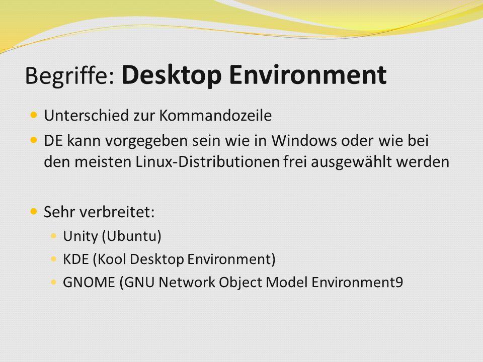 Begriffe: Desktop Environment Unterschied zur Kommandozeile DE kann vorgegeben sein wie in Windows oder wie bei den meisten Linux-Distributionen frei ausgewählt werden Sehr verbreitet: Unity (Ubuntu) KDE (Kool Desktop Environment) GNOME (GNU Network Object Model Environment9