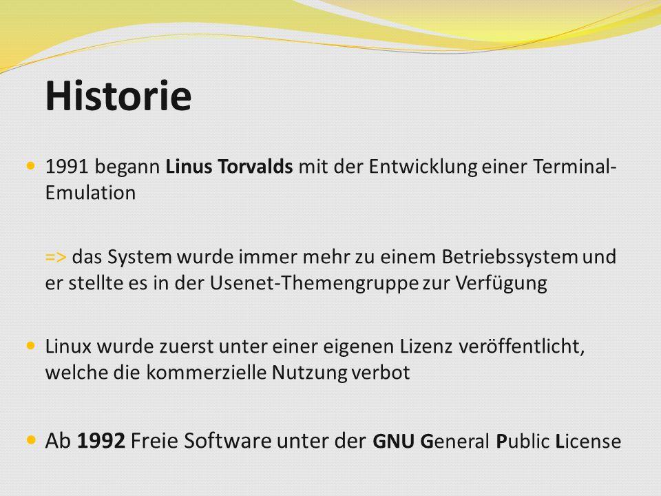 Historie 1991 begann Linus Torvalds mit der Entwicklung einer Terminal- Emulation => das System wurde immer mehr zu einem Betriebssystem und er stellte es in der Usenet-Themengruppe zur Verfügung Linux wurde zuerst unter einer eigenen Lizenz veröffentlicht, welche die kommerzielle Nutzung verbot Ab 1992 Freie Software unter der GNU General Public License