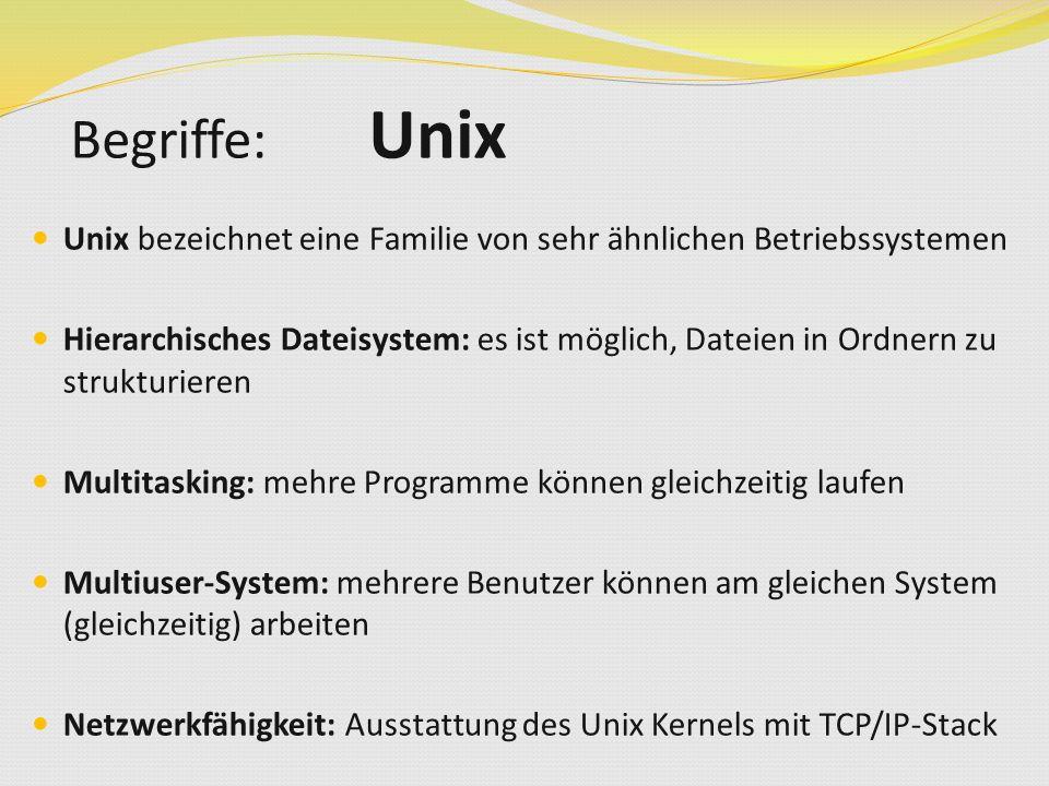 Unix bezeichnet eine Familie von sehr ähnlichen Betriebssystemen Hierarchisches Dateisystem: es ist möglich, Dateien in Ordnern zu strukturieren Multitasking: mehre Programme können gleichzeitig laufen Multiuser-System: mehrere Benutzer können am gleichen System (gleichzeitig) arbeiten Netzwerkfähigkeit: Ausstattung des Unix Kernels mit TCP/IP-Stack Begriffe: Unix