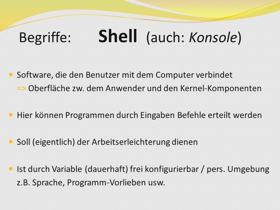 Software, die den Benutzer mit dem Computer verbindet => Oberfläche zw. dem Anwender und den Kernel-Komponenten Hier können Programmen durch Eingaben