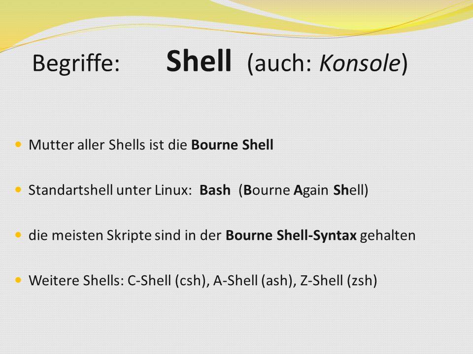 Mutter aller Shells ist die Bourne Shell Standartshell unter Linux: Bash (Bourne Again Shell) die meisten Skripte sind in der Bourne Shell-Syntax gehalten Weitere Shells: C-Shell (csh), A-Shell (ash), Z-Shell (zsh) Begriffe: Shell (auch: Konsole)