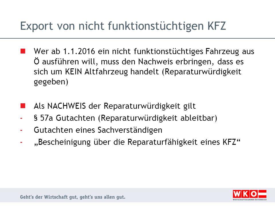 Export von nicht funktionstüchtigen KFZ Wer ab 1.1.2016 ein nicht funktionstüchtiges Fahrzeug aus Ö ausführen will, muss den Nachweis erbringen, dass