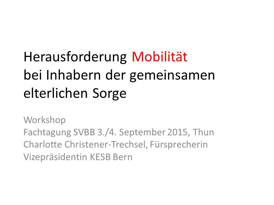 Herausforderung Mobilität bei Inhabern der gemeinsamen elterlichen Sorge Workshop Fachtagung SVBB 3./4. September 2015, Thun Charlotte Christener-Trec
