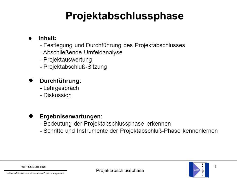 1 Projektabschlussphase WIP- CONSULTING Wirtschaftlichkeit durch innovatives Projektmanagement l Inhalt: - Festlegung und Durchführung des Projektabsc