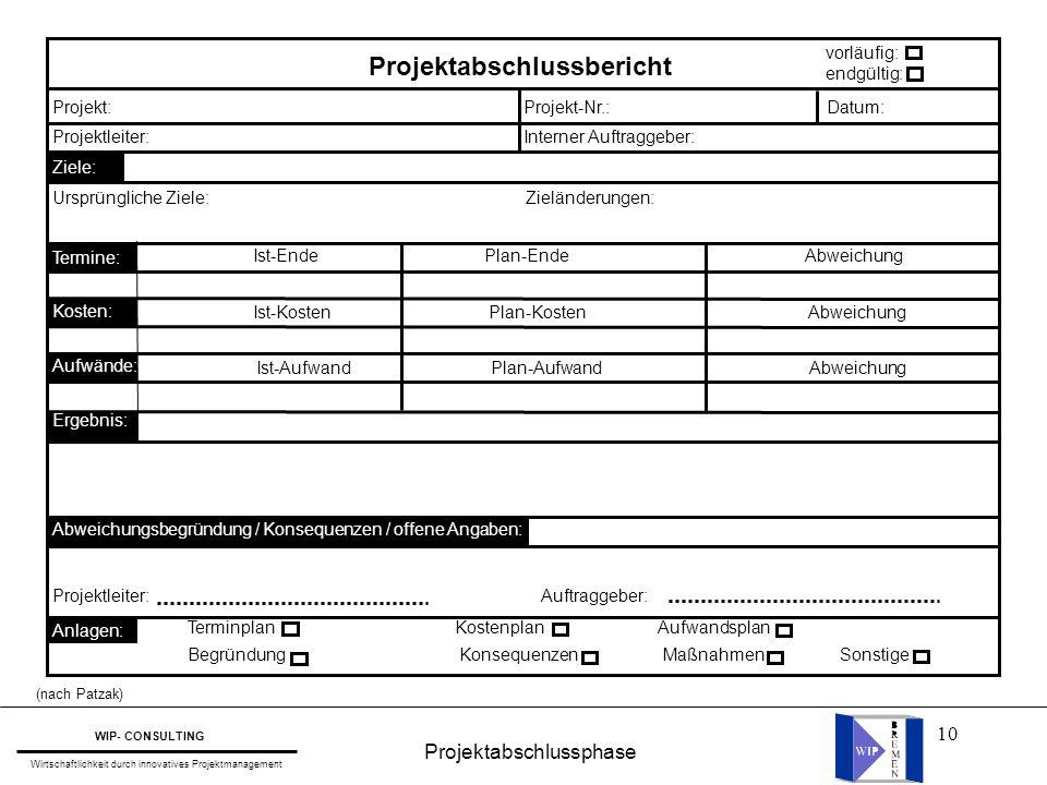 10 Projektabschlussphase WIP- CONSULTING Wirtschaftlichkeit durch innovatives Projektmanagement (nach Patzak) Projektabschlussbericht vorläufig: endgü