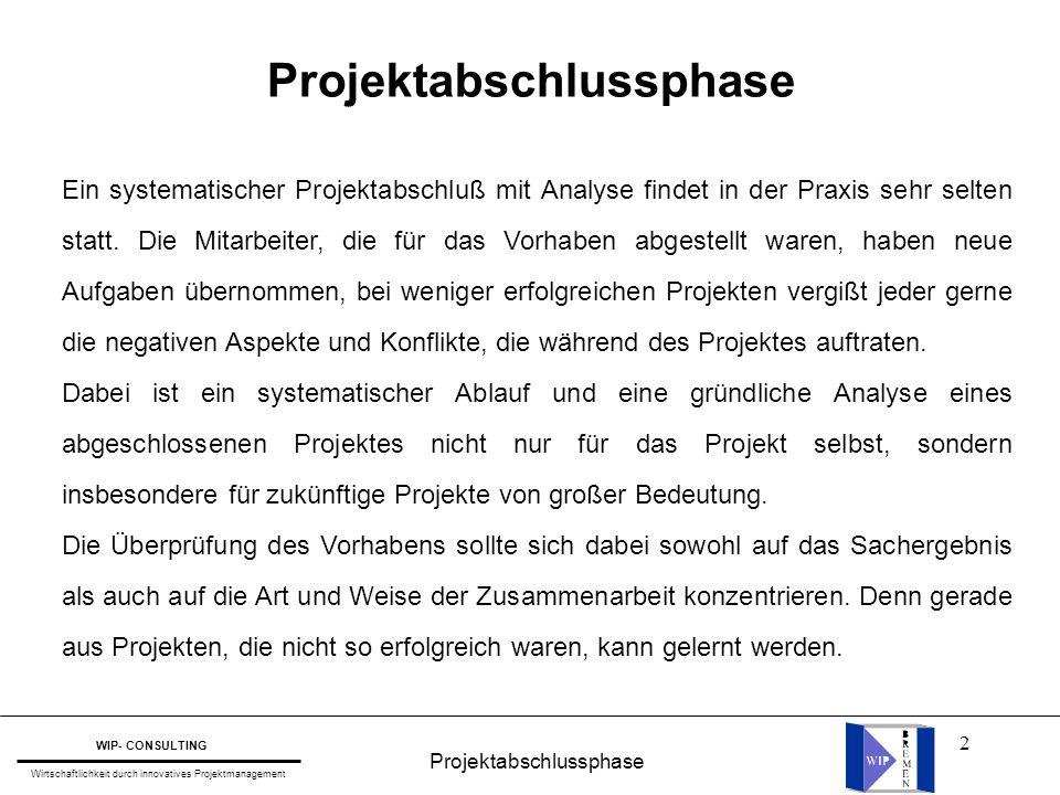 2 WIP- CONSULTING Wirtschaftlichkeit durch innovatives Projektmanagement Ein systematischer Projektabschluß mit Analyse findet in der Praxis sehr selt