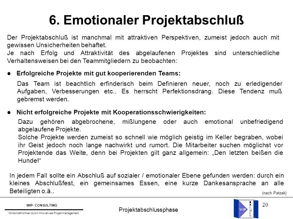 20 Projektabschlussphase WIP- CONSULTING Wirtschaftlichkeit durch innovatives Projektmanagement 6. Emotionaler Projektabschluß Der Projektabschluß ist