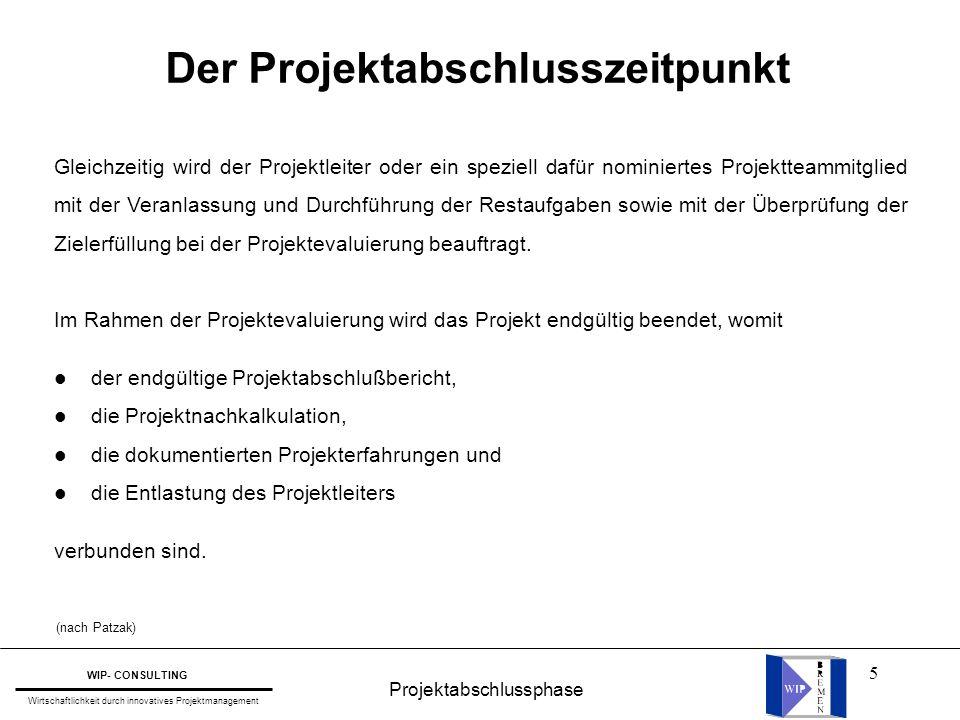 16 Projektabschlussphase WIP- CONSULTING Wirtschaftlichkeit durch innovatives Projektmanagement Die zentrale Frage lautet daher: Wie können wir unsere Projekterfahrungen und Projektergebnisse für die Zukunft am besten nutzbar machen .