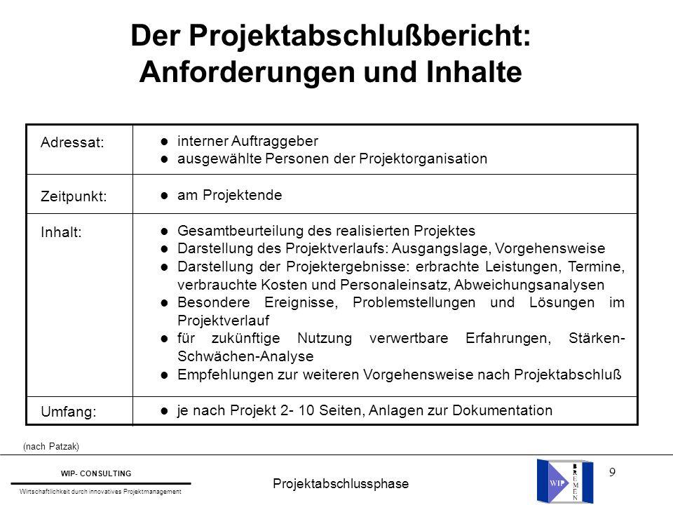 9 Projektabschlussphase WIP- CONSULTING Wirtschaftlichkeit durch innovatives Projektmanagement Der Projektabschlußbericht: Anforderungen und Inhalte A