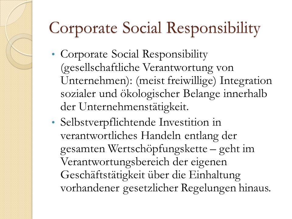 Corporate Social Responsibility Corporate Social Responsibility (gesellschaftliche Verantwortung von Unternehmen): (meist freiwillige) Integration sozialer und ökologischer Belange innerhalb der Unternehmenstätigkeit.