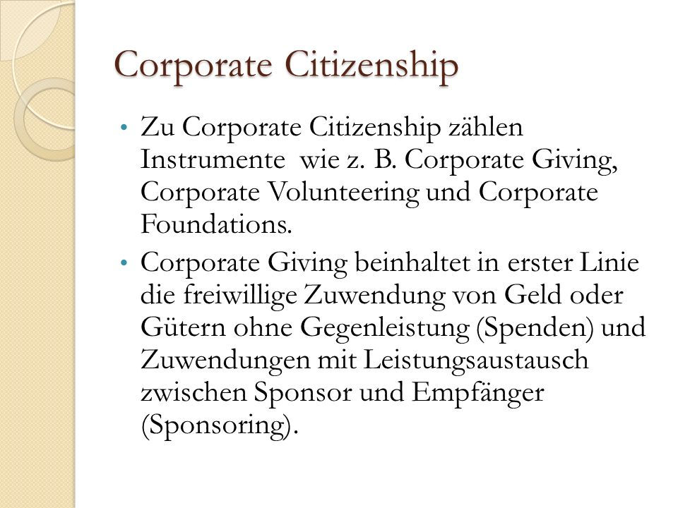 Corporate Citizenship Zu Corporate Citizenship zählen Instrumente wie z. B. Corporate Giving, Corporate Volunteering und Corporate Foundations. Corpor