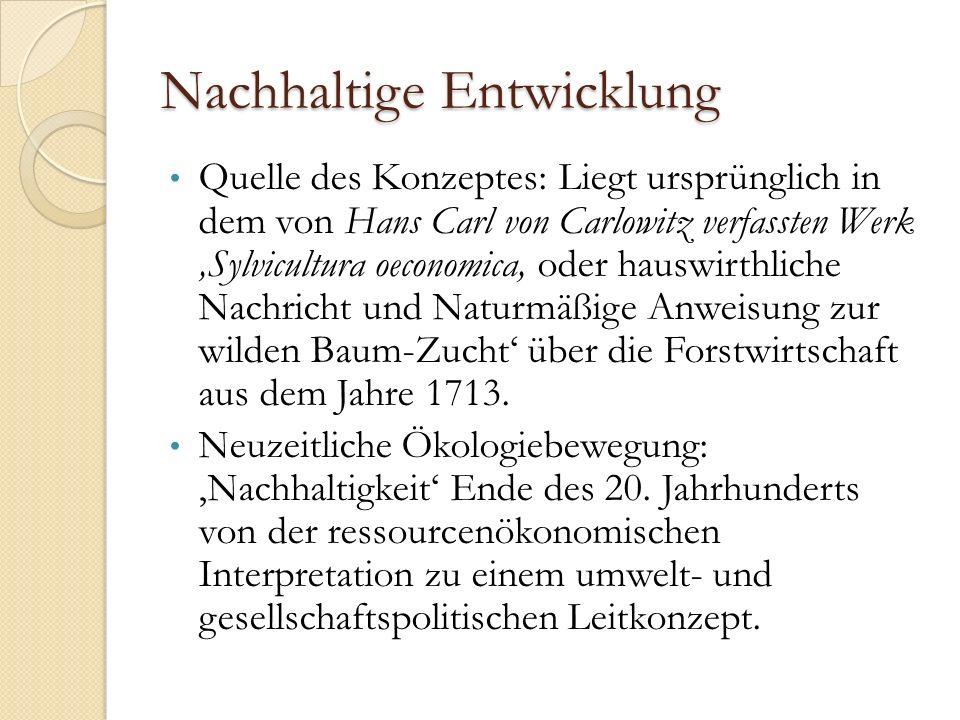 Nachhaltige Entwicklung Quelle des Konzeptes: Liegt ursprünglich in dem von Hans Carl von Carlowitz verfassten Werk 'Sylvicultura oeconomica, oder hauswirthliche Nachricht und Naturmäßige Anweisung zur wilden Baum-Zucht' über die Forstwirtschaft aus dem Jahre 1713.