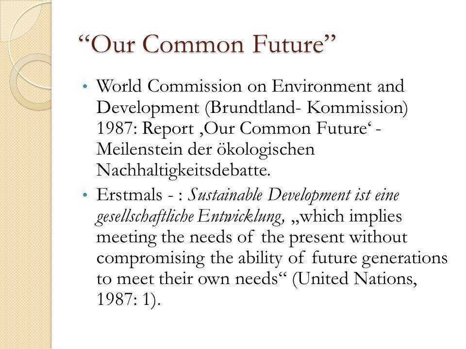 Our Common Future World Commission on Environment and Development (Brundtland- Kommission) 1987: Report 'Our Common Future' - Meilenstein der ökologischen Nachhaltigkeitsdebatte.