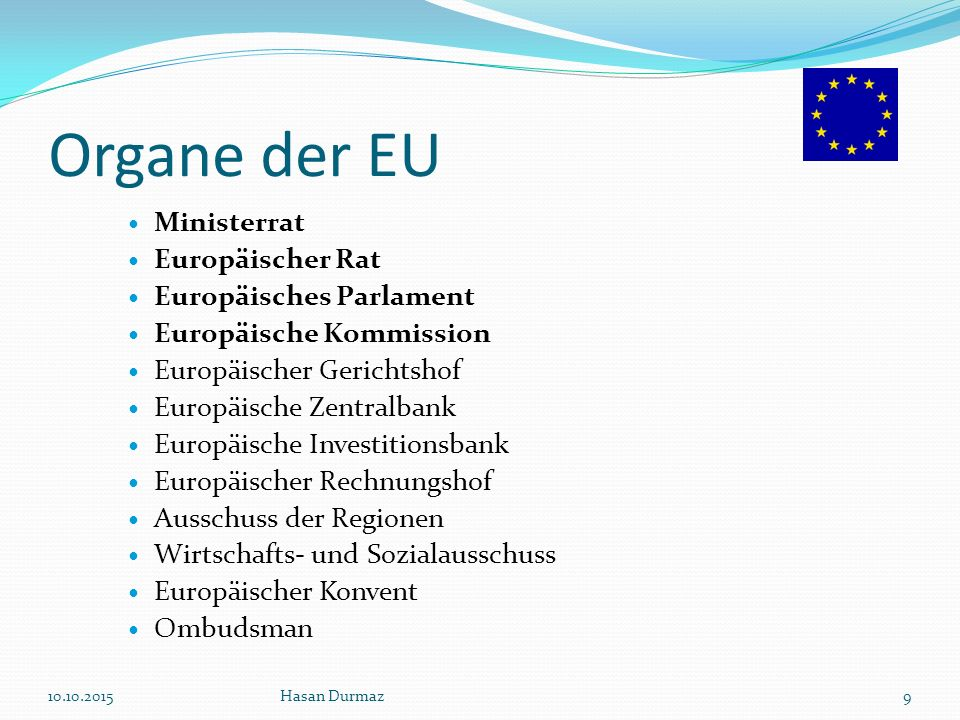 Die Organe der EU Der Europäische Rat Aufgabe: Der Union politische Impulse zu geben und die allgemeinen Zielvorstellungen festzulegen, sowie dem Parlament alljährlich einen Bericht über die Fortschritte der EU vorzulegen.