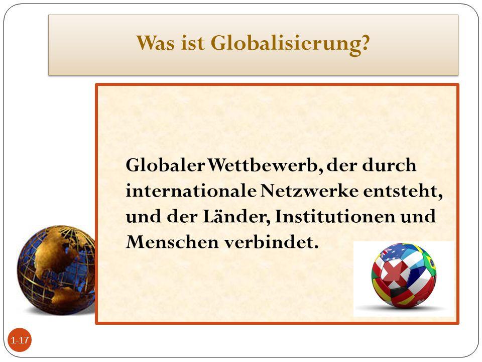 Was ist Globalisierung? Globaler Wettbewerb, der durch internationale Netzwerke entsteht, und der Länder, Institutionen und Menschen verbindet. 1-17
