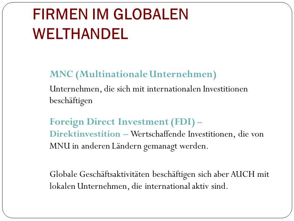 FIRMEN IM GLOBALEN WELTHANDEL MNC (Multinationale Unternehmen) Unternehmen, die sich mit internationalen Investitionen beschäftigen Foreign Direct Inv