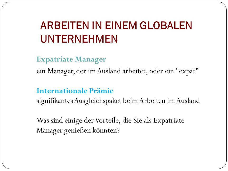 ARBEITEN IN EINEM GLOBALEN UNTERNEHMEN Expatriate Manager ein Manager, der im Ausland arbeitet, oder ein