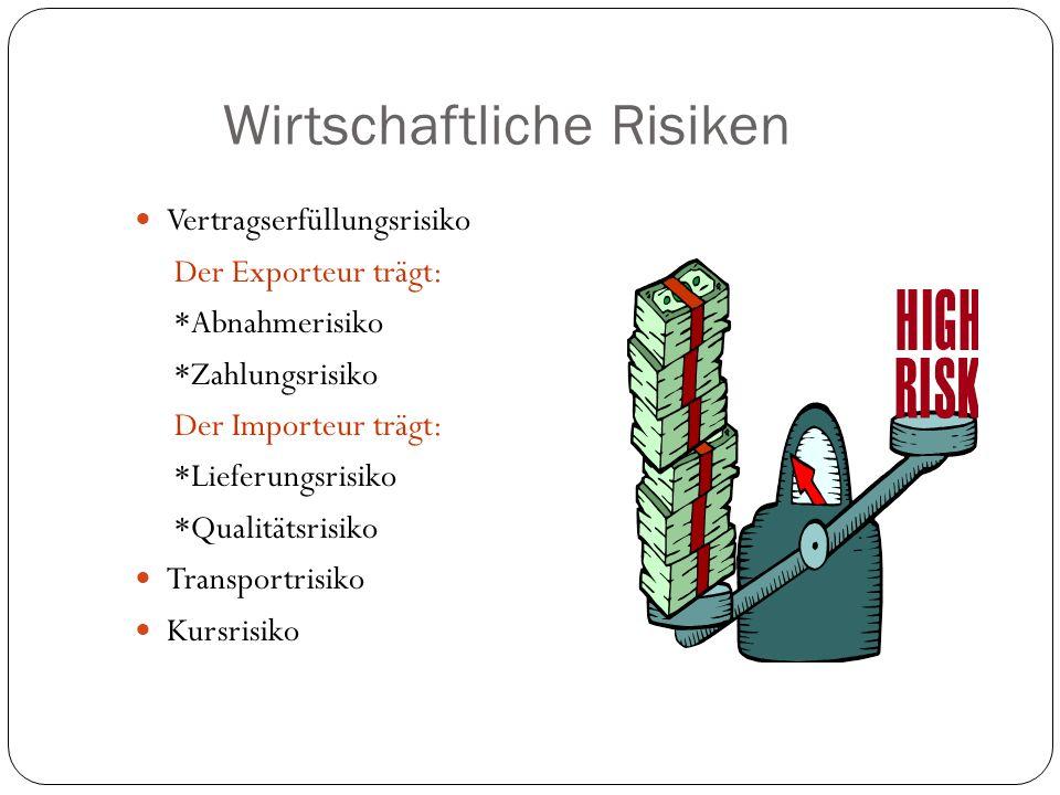 Wirtschaftliche Risiken Vertragserfüllungsrisiko Der Exporteur trägt: *Abnahmerisiko *Zahlungsrisiko Der Importeur trägt: *Lieferungsrisiko *Qualitäts