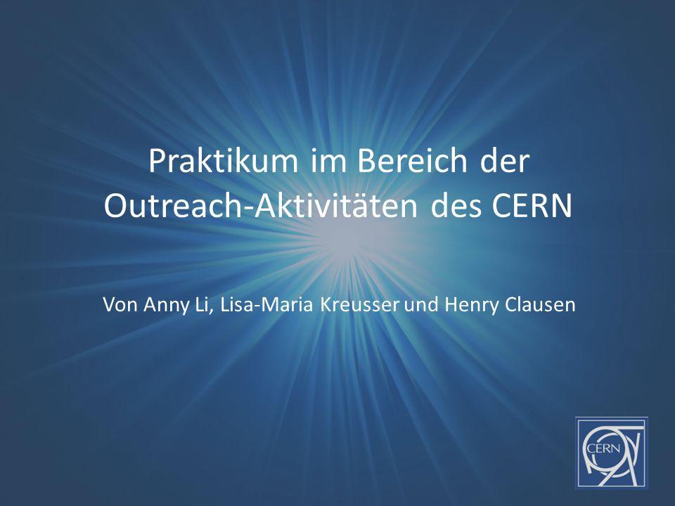 Praktikum im Bereich der Outreach-Aktivitäten des CERN Von Anny Li, Lisa-Maria Kreusser und Henry Clausen